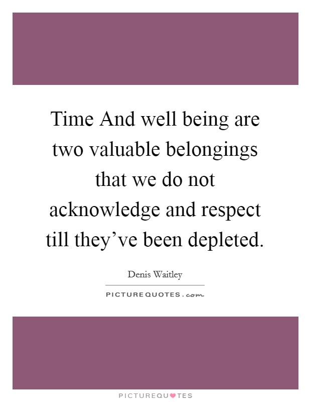 Time And well being are two valuable belongings that we do not acknowledge and respect till they've been depleted Picture Quote #1