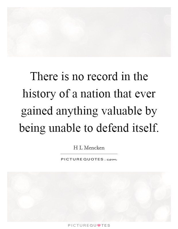 There is no record in the history of a nation that ever gained anything valuable by being unable to defend itself Picture Quote #1