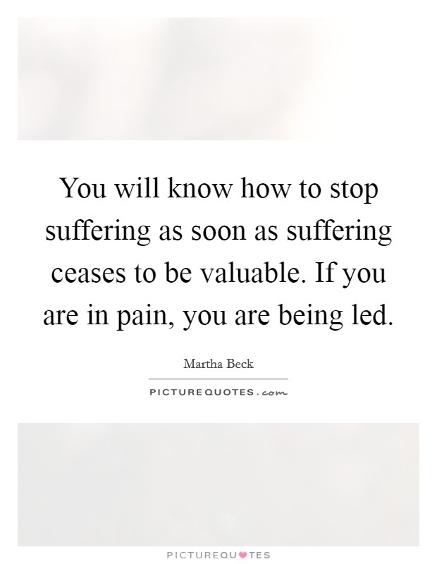 You will know how to stop suffering as soon as suffering ceases to be valuable. If you are in pain, you are being led Picture Quote #1