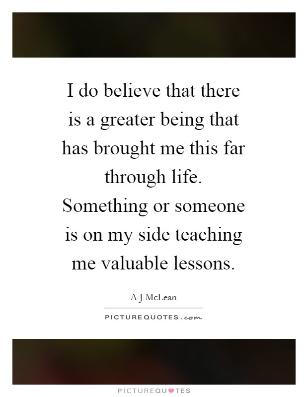 I do believe that there is a greater being that has brought me this far through life. Something or someone is on my side teaching me valuable lessons Picture Quote #1
