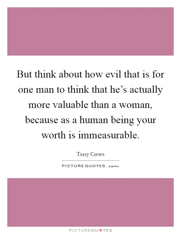 But think about how evil that is for one man to think that he's actually more valuable than a woman, because as a human being your worth is immeasurable Picture Quote #1