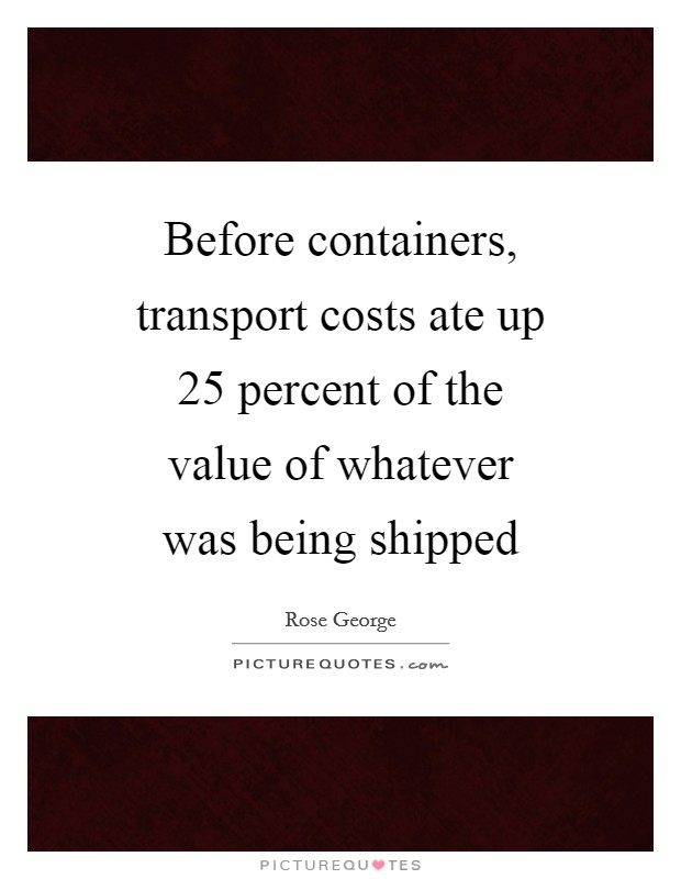 Before containers, transport costs ate up 25 percent of the value of whatever was being shipped Picture Quote #1