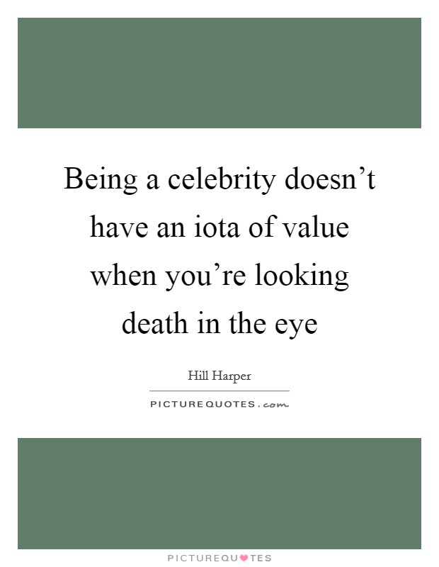 Being a celebrity doesn't have an iota of value when you're looking death in the eye Picture Quote #1