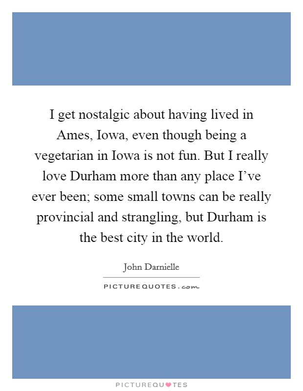 I get nostalgic about having lived in Ames, Iowa, even though being a vegetarian in Iowa is not fun. But I really love Durham more than any place I've ever been; some small towns can be really provincial and strangling, but Durham is the best city in the world Picture Quote #1