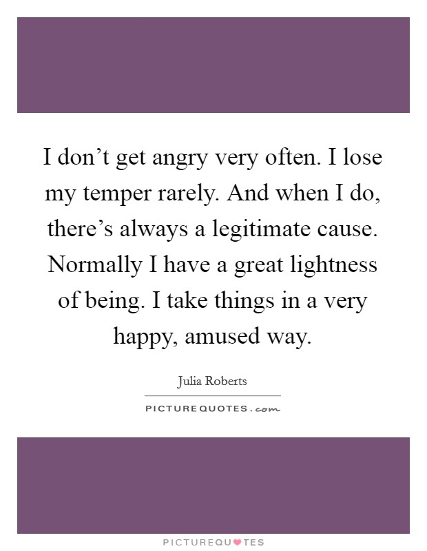 I don't get angry very often. I lose my temper rarely. And when I do, there's always a legitimate cause. Normally I have a great lightness of being. I take things in a very happy, amused way Picture Quote #1