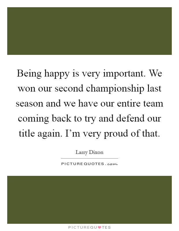 Being happy is very important. We won our second championship last season and we have our entire team coming back to try and defend our title again. I'm very proud of that. Picture Quote #1