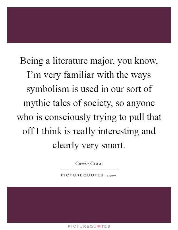 Being a literature major, you know, I'm very familiar with the ways symbolism is used in our sort of mythic tales of society, so anyone who is consciously trying to pull that off I think is really interesting and clearly very smart Picture Quote #1
