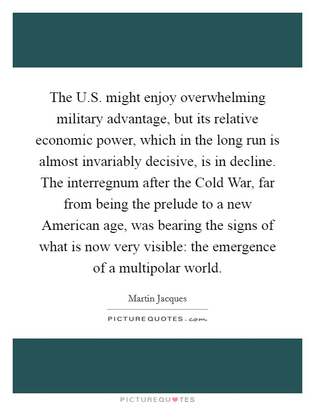 The U.S. might enjoy overwhelming military advantage, but its relative economic power, which in the long run is almost invariably decisive, is in decline. The interregnum after the Cold War, far from being the prelude to a new American age, was bearing the signs of what is now very visible: the emergence of a multipolar world Picture Quote #1