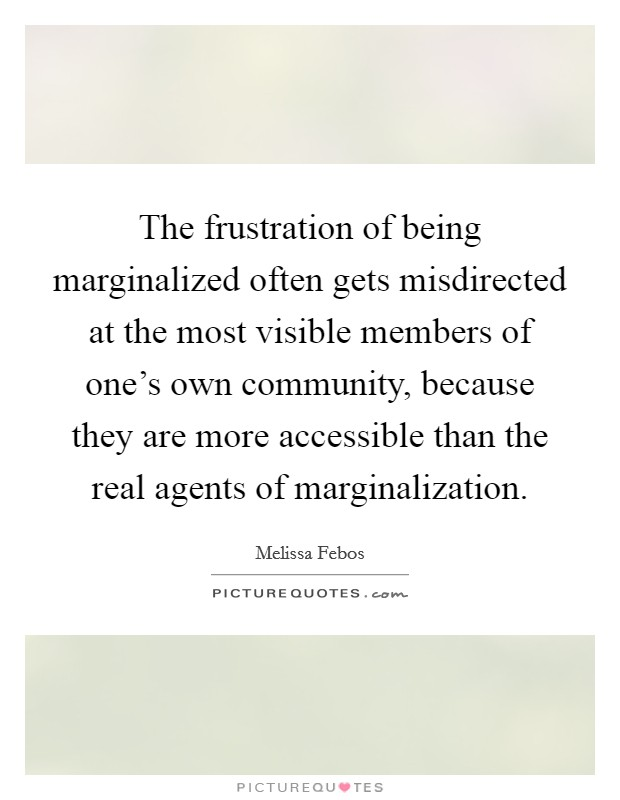 The frustration of being marginalized often gets misdirected at the most visible members of one's own community, because they are more accessible than the real agents of marginalization Picture Quote #1