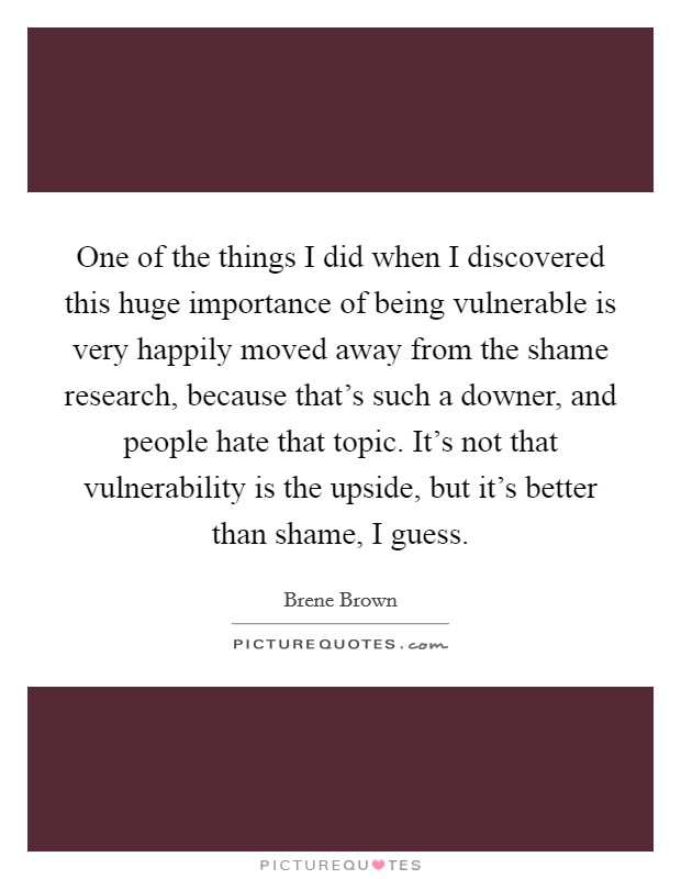 One of the things I did when I discovered this huge importance of being vulnerable is very happily moved away from the shame research, because that's such a downer, and people hate that topic. It's not that vulnerability is the upside, but it's better than shame, I guess Picture Quote #1