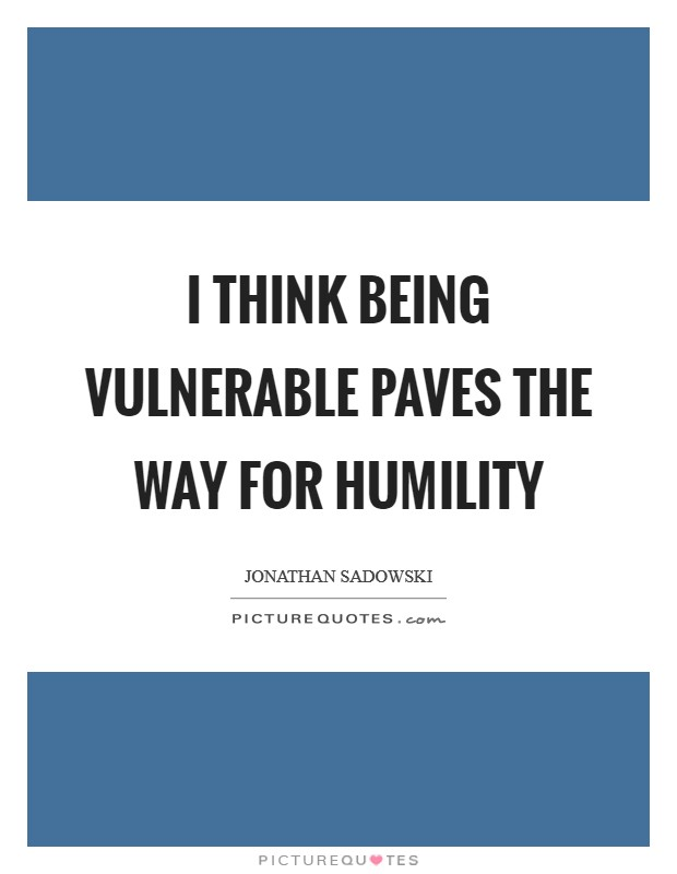 I think being vulnerable paves the way for humility Picture Quote #1