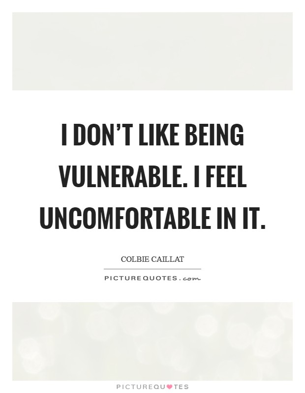 I don't like being vulnerable. I feel uncomfortable in it Picture Quote #1