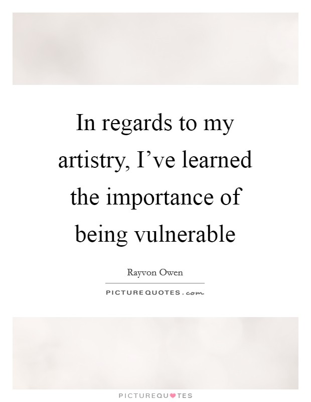 In regards to my artistry, I've learned the importance of being vulnerable Picture Quote #1