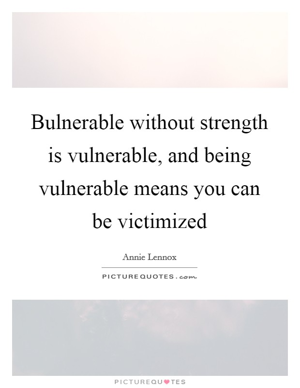 Bulnerable without strength is vulnerable, and being vulnerable means you can be victimized Picture Quote #1