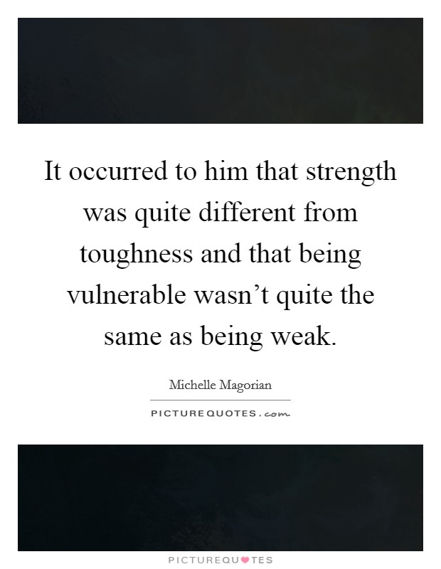 It occurred to him that strength was quite different from toughness and that being vulnerable wasn't quite the same as being weak Picture Quote #1