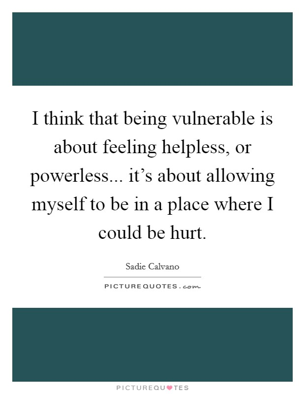 I think that being vulnerable is about feeling helpless, or powerless... it's about allowing myself to be in a place where I could be hurt Picture Quote #1