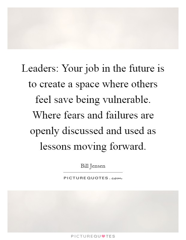 Leaders: Your job in the future is to create a space where others feel save being vulnerable. Where fears and failures are openly discussed and used as lessons moving forward Picture Quote #1