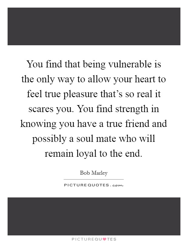 You find that being vulnerable is the only way to allow your heart to feel true pleasure that's so real it scares you. You find strength in knowing you have a true friend and possibly a soul mate who will remain loyal to the end Picture Quote #1