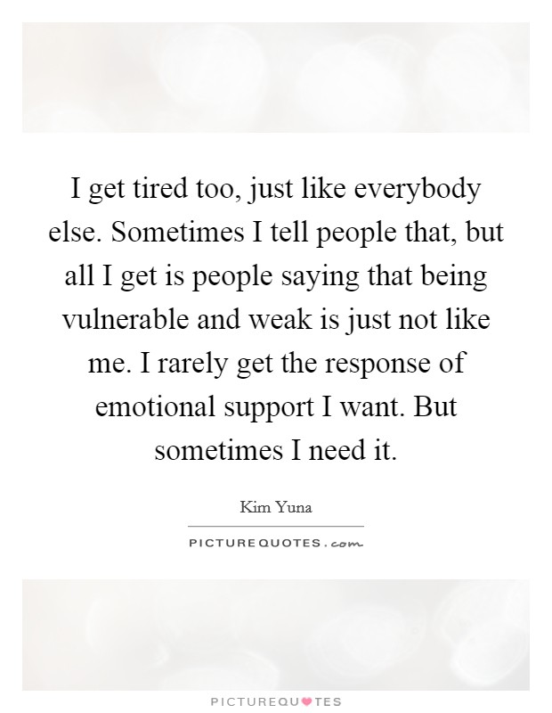 I get tired too, just like everybody else. Sometimes I tell people that, but all I get is people saying that being vulnerable and weak is just not like me. I rarely get the response of emotional support I want. But sometimes I need it Picture Quote #1