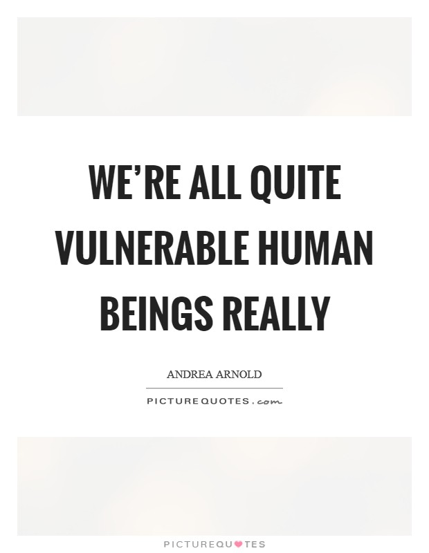 We're all quite vulnerable human beings really Picture Quote #1