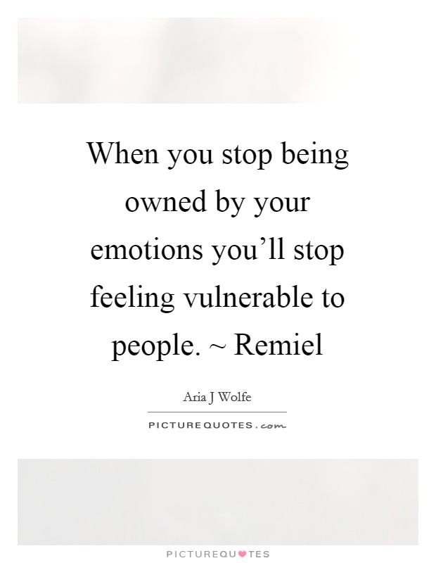 When you stop being owned by your emotions you'll stop feeling vulnerable to people. ~ Remiel Picture Quote #1