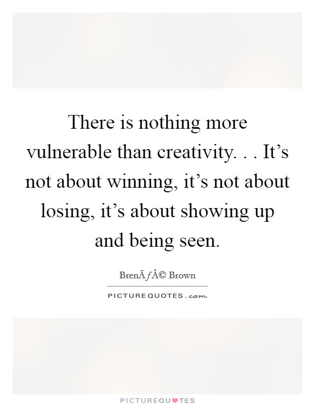 There is nothing more vulnerable than creativity. . . It's not about winning, it's not about losing, it's about showing up and being seen Picture Quote #1