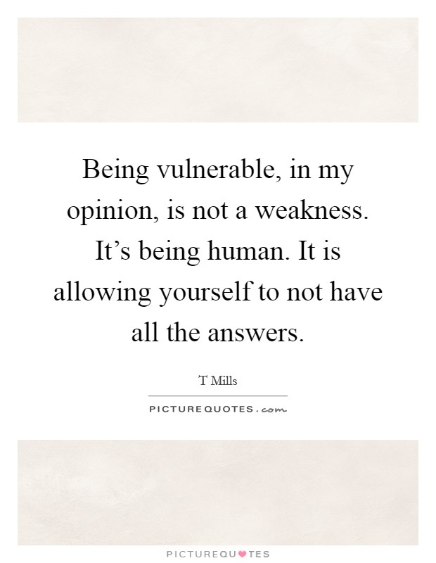 Being vulnerable, in my opinion, is not a weakness. It's being human. It is allowing yourself to not have all the answers Picture Quote #1