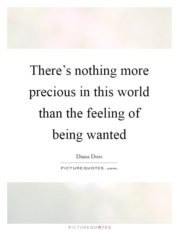 There's nothing more precious in this world than the feeling of being wanted Picture Quote #1