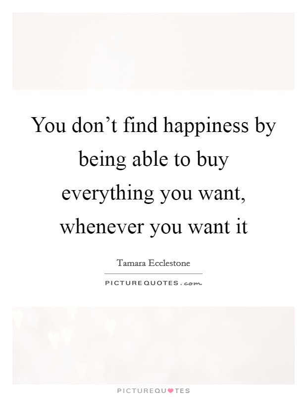 You don't find happiness by being able to buy everything you want, whenever you want it Picture Quote #1