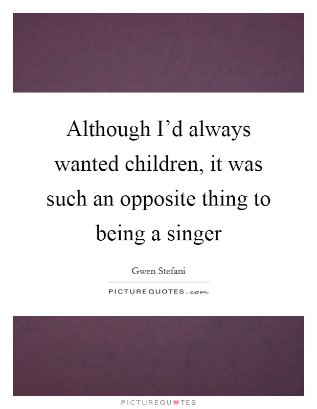Although I'd always wanted children, it was such an opposite thing to being a singer Picture Quote #1