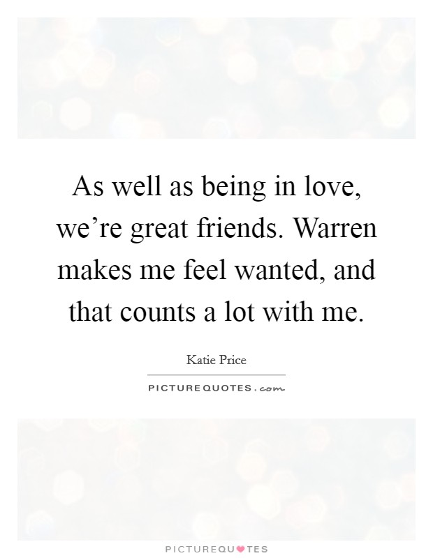 As well as being in love, we're great friends. Warren makes me feel wanted, and that counts a lot with me Picture Quote #1