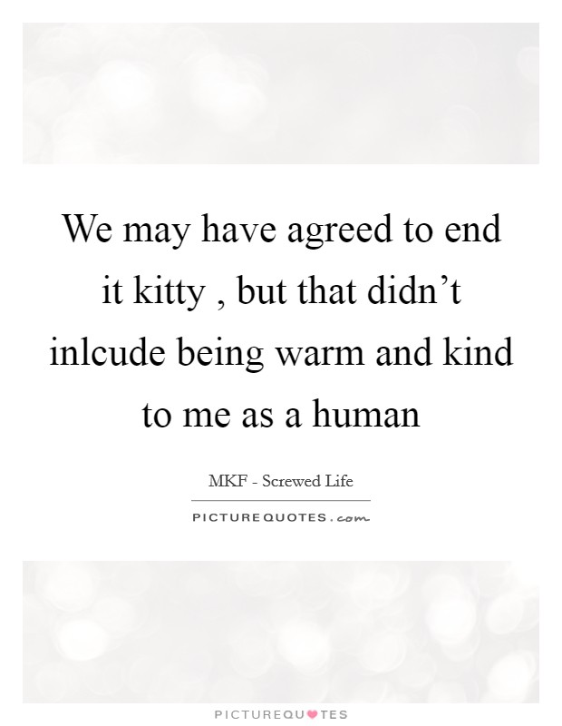 We may have agreed to end it kitty , but that didn't inlcude being warm and kind to me as a human Picture Quote #1