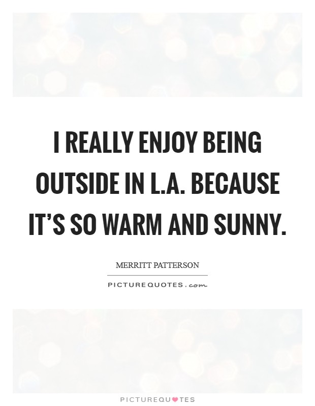 I really enjoy being outside in L.A. because it's so warm and sunny Picture Quote #1