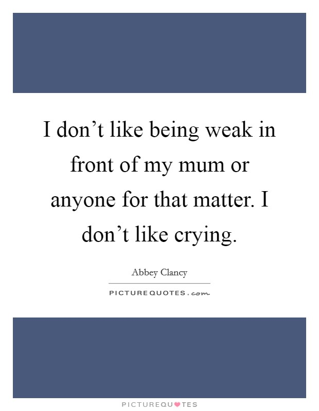 I don't like being weak in front of my mum or anyone for that matter. I don't like crying Picture Quote #1
