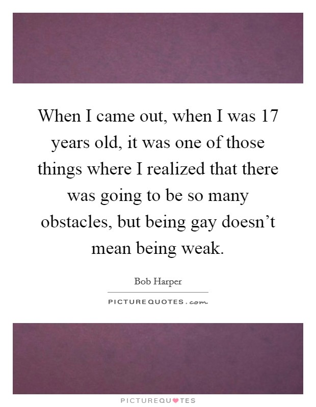 When I came out, when I was 17 years old, it was one of those things where I realized that there was going to be so many obstacles, but being gay doesn't mean being weak Picture Quote #1