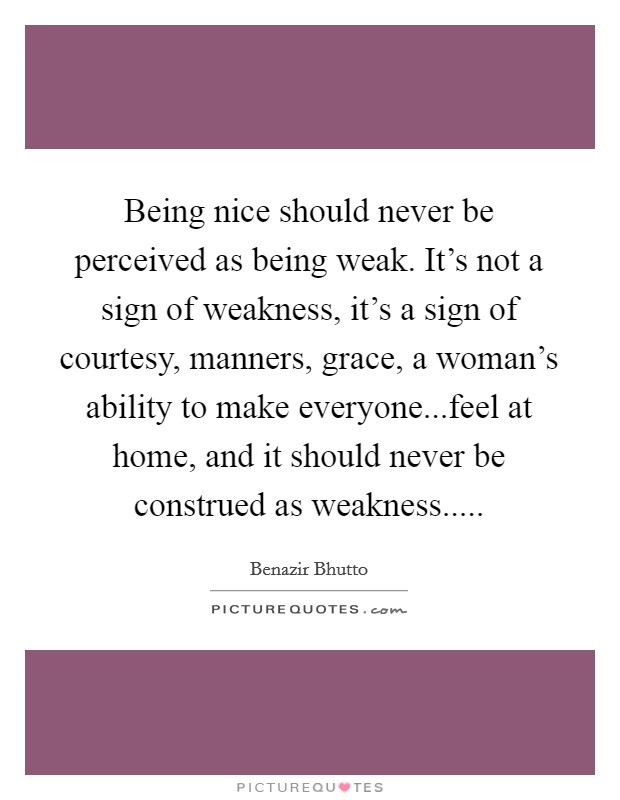 Being nice should never be perceived as being weak. It's not a sign of weakness, it's a sign of courtesy, manners, grace, a woman's ability to make everyone...feel at home, and it should never be construed as weakness Picture Quote #1