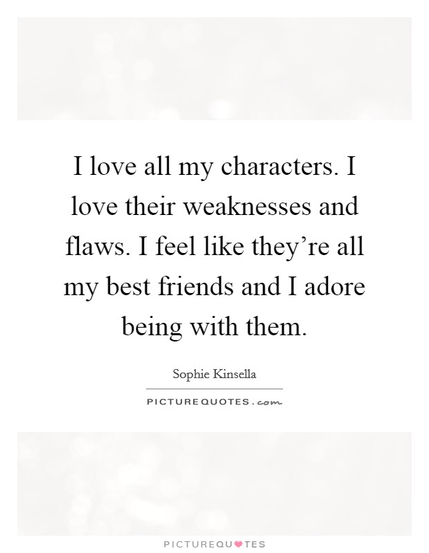 I love all my characters. I love their weaknesses and flaws. I feel like they're all my best friends and I adore being with them. Picture Quote #1