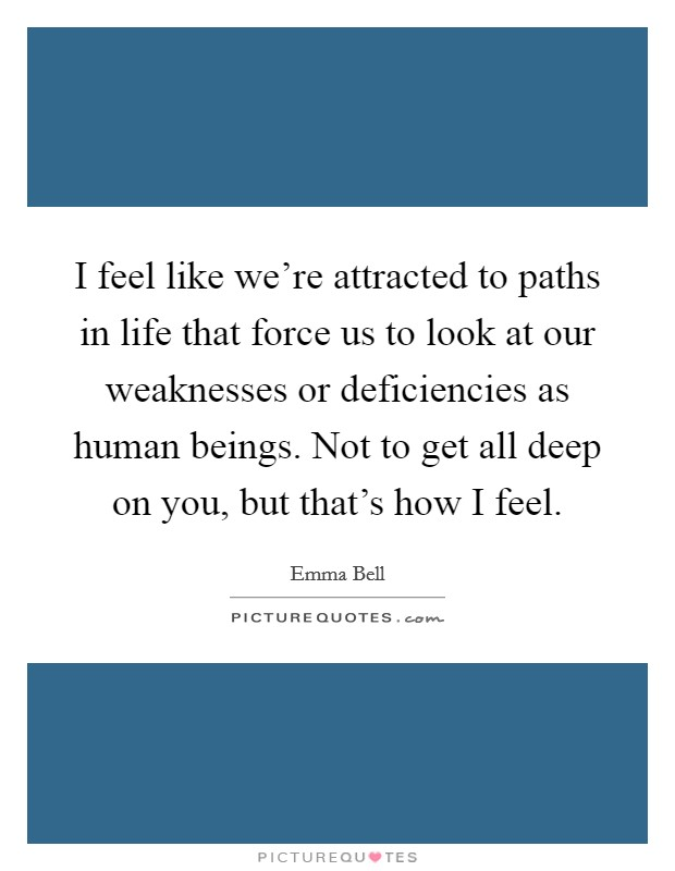 I feel like we're attracted to paths in life that force us to look at our weaknesses or deficiencies as human beings. Not to get all deep on you, but that's how I feel Picture Quote #1