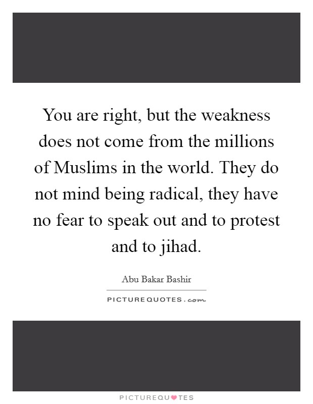You are right, but the weakness does not come from the millions of Muslims in the world. They do not mind being radical, they have no fear to speak out and to protest and to jihad Picture Quote #1