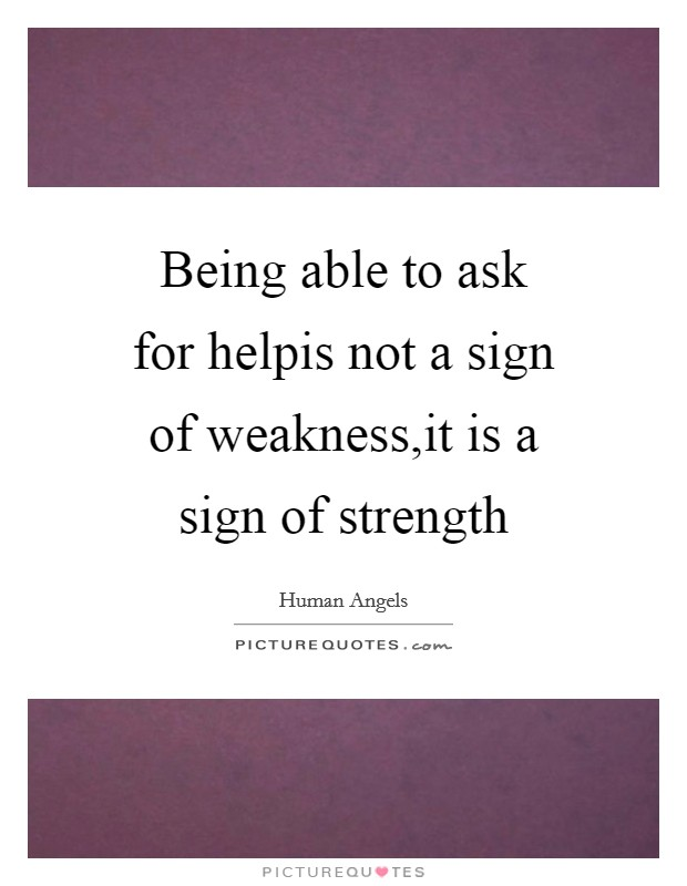 Being able to ask for helpis not a sign of weakness,it is a sign of strength Picture Quote #1