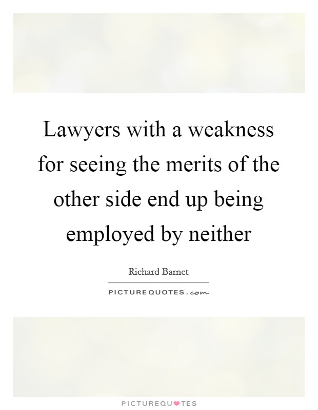 Lawyers with a weakness for seeing the merits of the other side end up being employed by neither Picture Quote #1