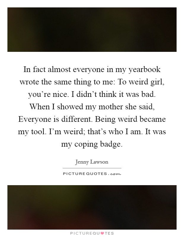 In fact almost everyone in my yearbook wrote the same thing to me: To weird girl, you're nice. I didn't think it was bad. When I showed my mother she said, Everyone is different. Being weird became my tool. I'm weird; that's who I am. It was my coping badge Picture Quote #1