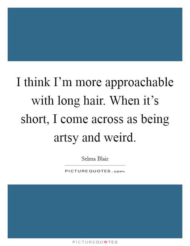 I think I'm more approachable with long hair. When it's short, I come across as being artsy and weird Picture Quote #1