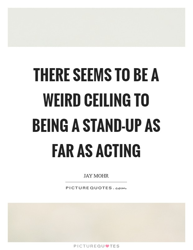 There seems to be a weird ceiling to being a stand-up as far as acting Picture Quote #1