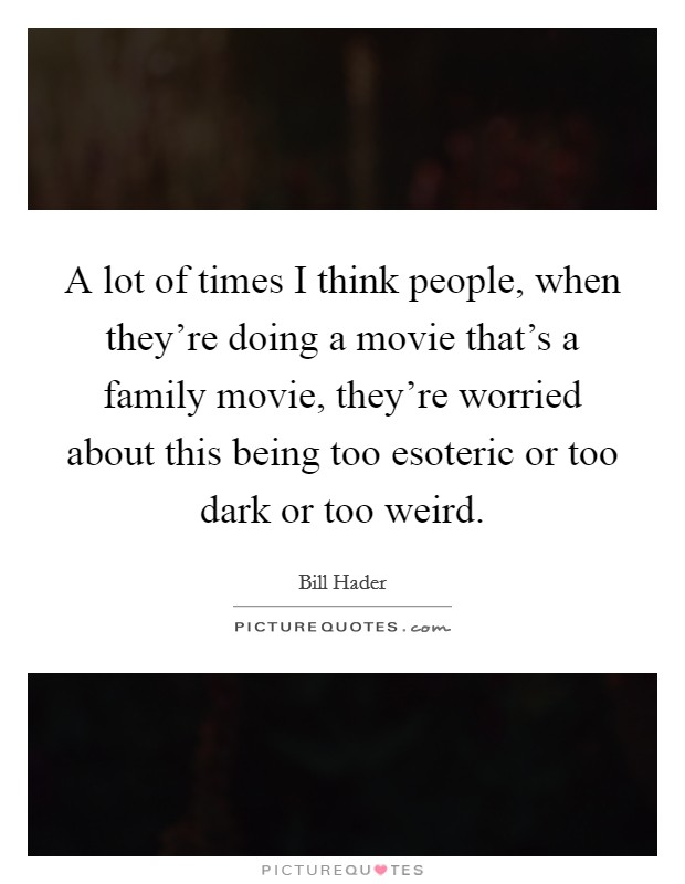 A lot of times I think people, when they're doing a movie that's a family movie, they're worried about this being too esoteric or too dark or too weird Picture Quote #1