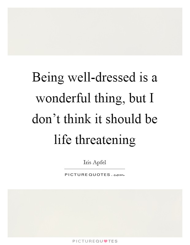 Being well-dressed is a wonderful thing, but I don't think it should be life threatening Picture Quote #1
