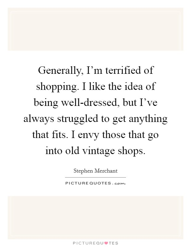 Generally, I'm terrified of shopping. I like the idea of being well-dressed, but I've always struggled to get anything that fits. I envy those that go into old vintage shops Picture Quote #1