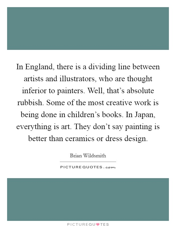 In England, there is a dividing line between artists and illustrators, who are thought inferior to painters. Well, that's absolute rubbish. Some of the most creative work is being done in children's books. In Japan, everything is art. They don't say painting is better than ceramics or dress design Picture Quote #1