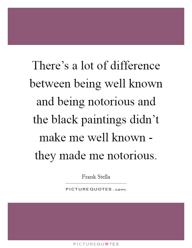 There's a lot of difference between being well known and being notorious and the black paintings didn't make me well known - they made me notorious Picture Quote #1