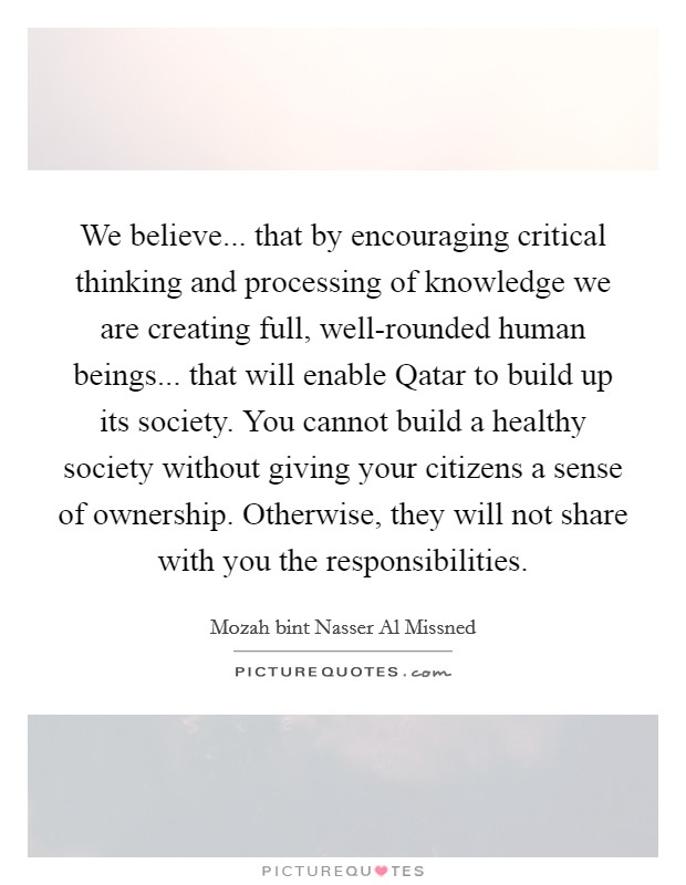 We believe... that by encouraging critical thinking and processing of knowledge we are creating full, well-rounded human beings... that will enable Qatar to build up its society. You cannot build a healthy society without giving your citizens a sense of ownership. Otherwise, they will not share with you the responsibilities. Picture Quote #1